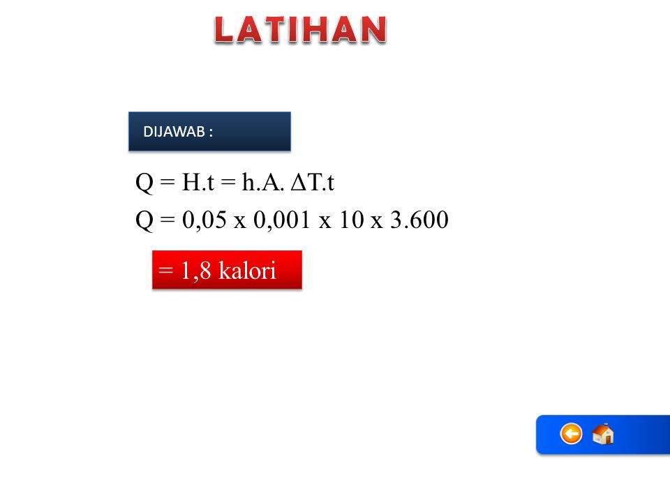 LATIHAN Q = H.t = h.A. ΔT.t Q = 0,05 x 0,001 x 10 x 3.600 = 1,8 kalori