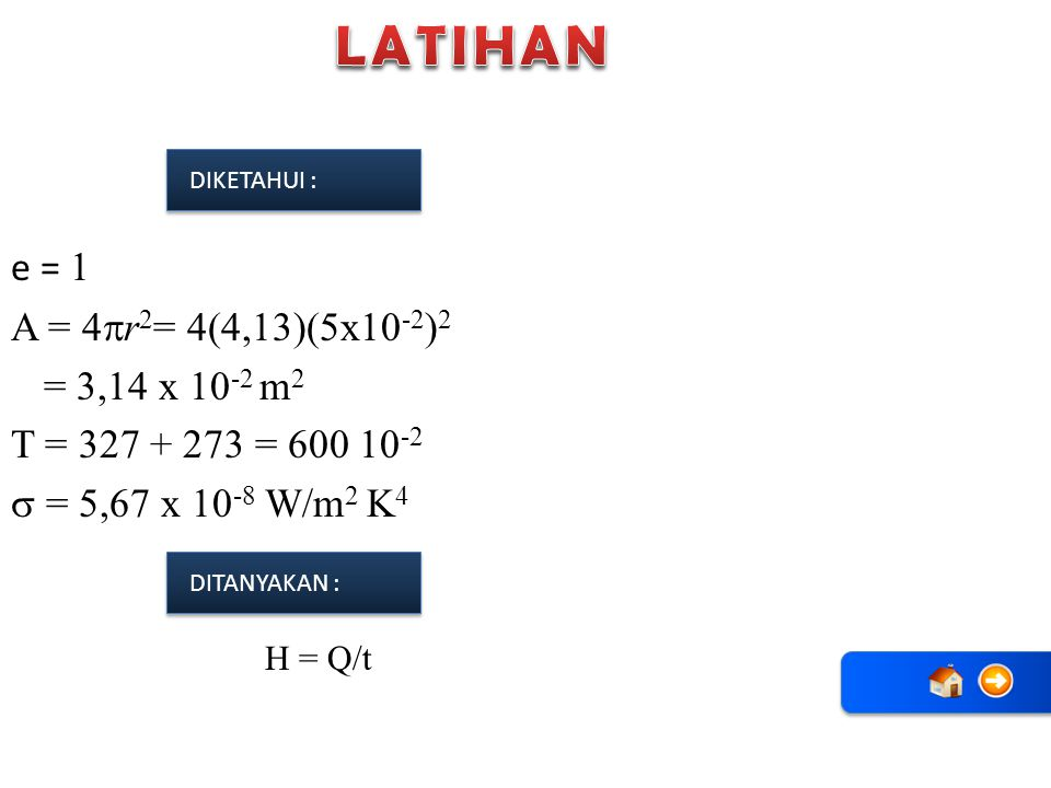 LATIHAN DIKETAHUI : e = 1 A = 4r2= 4(4,13)(5x10-2)2 = 3,14 x 10-2 m2 T = 327 + 273 = 600 10-2  = 5,67 x 10-8 W/m2 K4