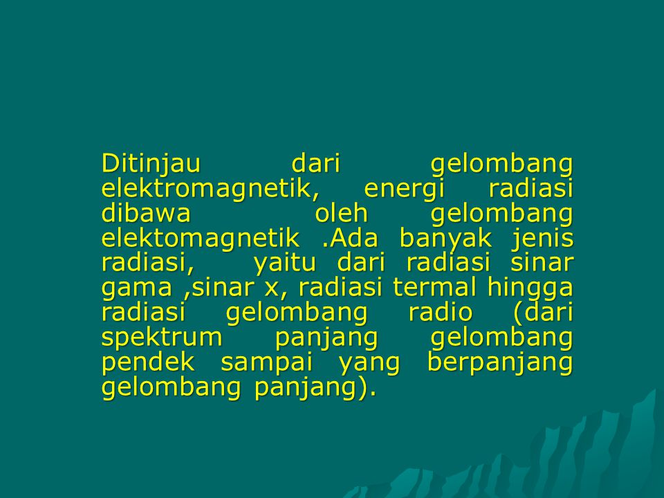 Ditinjau dari gelombang elektromagnetik, energi radiasi dibawa oleh gelombang elektomagnetik .Ada banyak jenis radiasi, yaitu dari radiasi sinar gama ,sinar x, radiasi termal hingga radiasi gelombang radio (dari spektrum panjang gelombang pendek sampai yang berpanjang gelombang panjang).