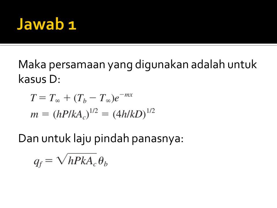 Jawab 1 Maka persamaan yang digunakan adalah untuk kasus D: Dan untuk laju pindah panasnya: