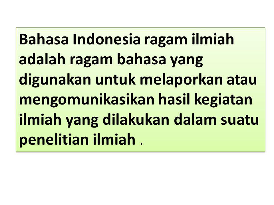 Bahasa Indonesia ragam ilmiah adalah ragam bahasa yang digunakan untuk melaporkan atau mengomunikasikan hasil kegiatan ilmiah yang dilakukan dalam suatu penelitian ilmiah .
