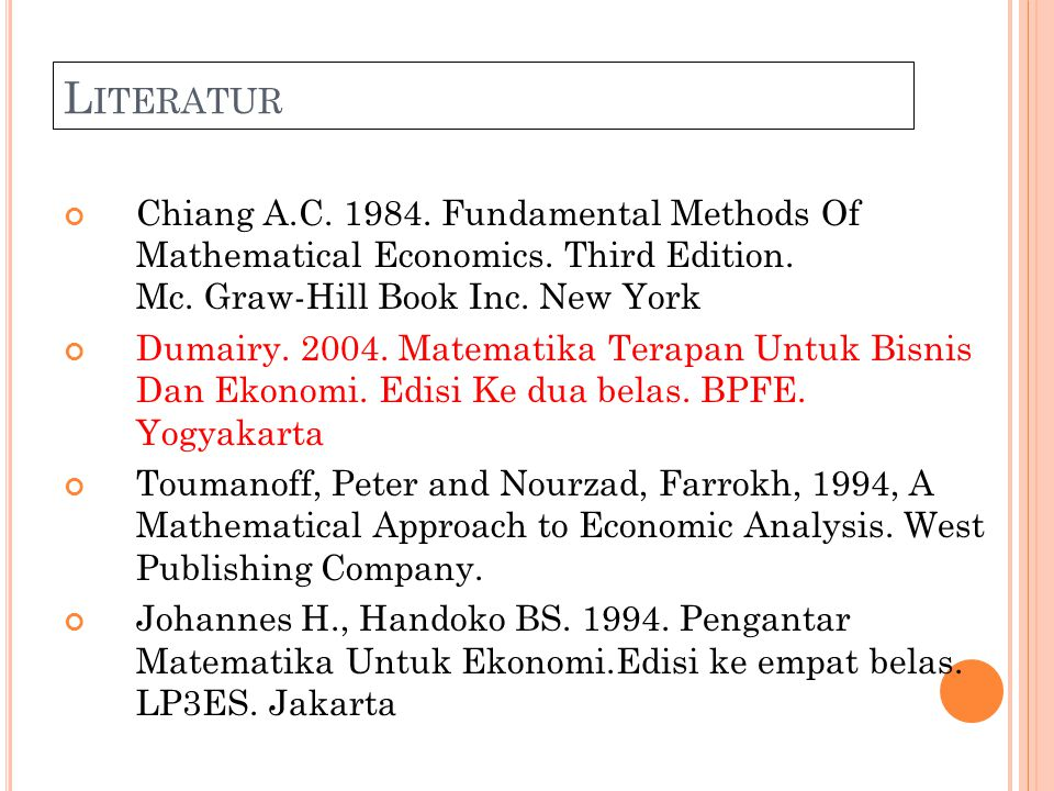 Literatur Chiang A.C. 1984. Fundamental Methods Of Mathematical Economics. Third Edition. Mc. Graw-Hill Book Inc. New York.