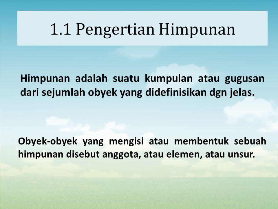 1.1 Pengertian Himpunan Himpunan adalah suatu kumpulan atau gugusan dari sejumlah obyek yang didefinisikan dgn jelas.