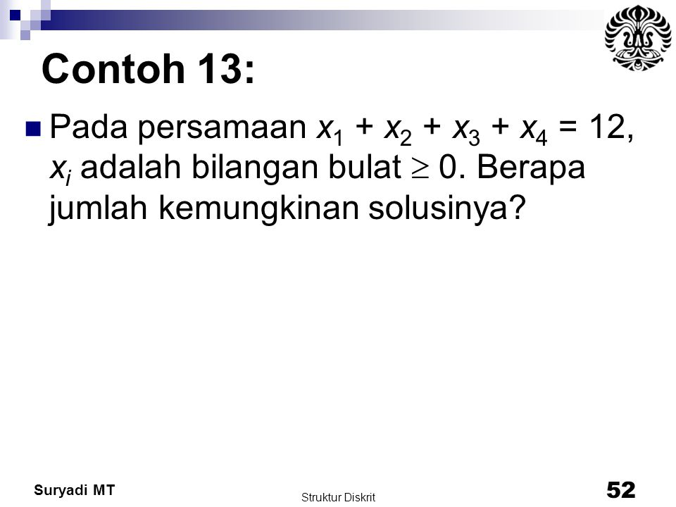 Contoh 13: Pada persamaan x1 + x2 + x3 + x4 = 12, xi adalah bilangan bulat  0. Berapa jumlah kemungkinan solusinya