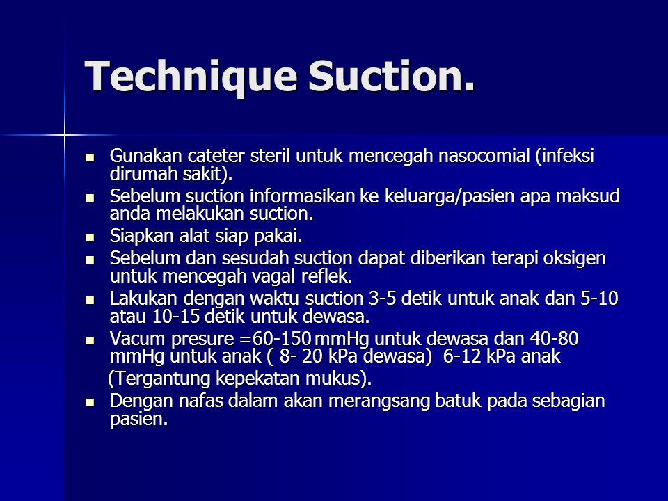 Technique Suction. Gunakan cateter steril untuk mencegah nasocomial (infeksi dirumah sakit).