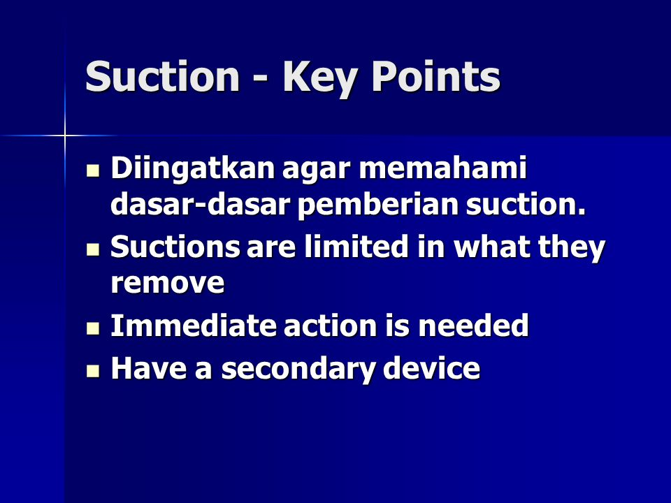 Suction - Key Points Diingatkan agar memahami dasar-dasar pemberian suction. Suctions are limited in what they remove.