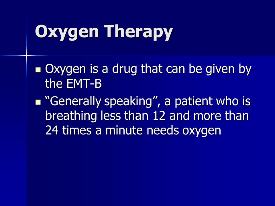 Oxygen Therapy Oxygen is a drug that can be given by the EMT-B