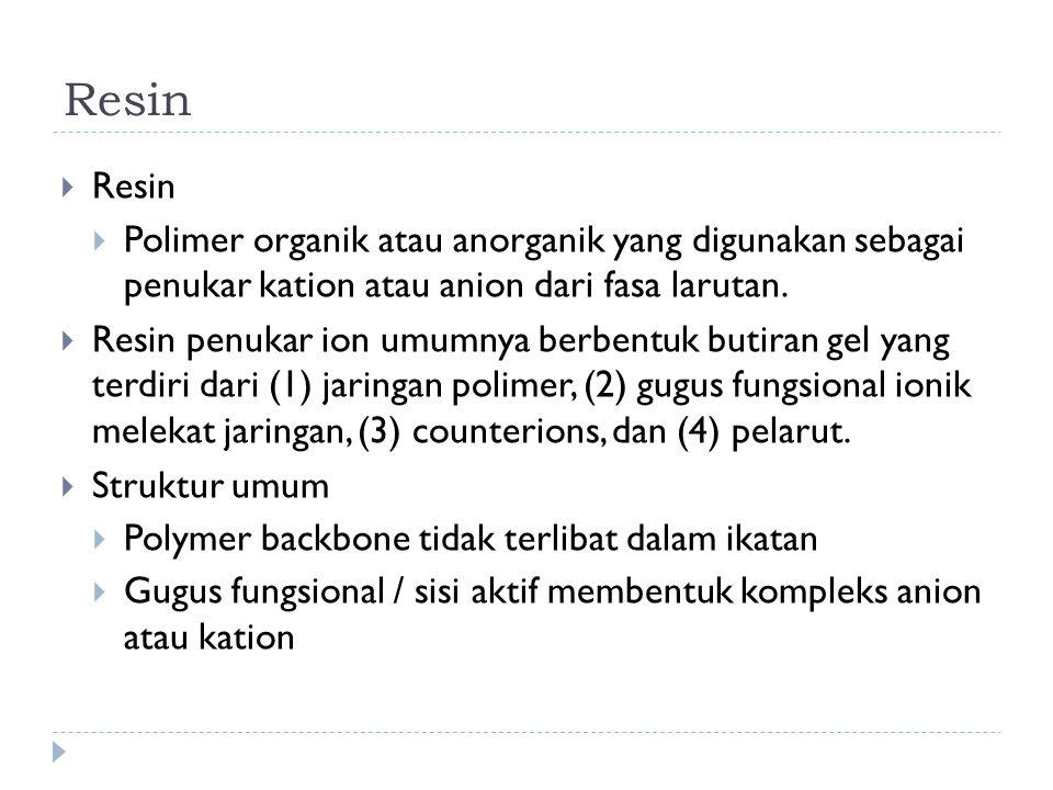Resin Resin. Polimer organik atau anorganik yang digunakan sebagai penukar kation atau anion dari fasa larutan.