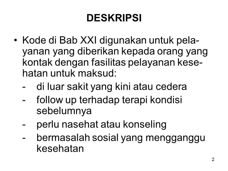 DESKRIPSI Kode di Bab XXI digunakan untuk pela-yanan yang diberikan kepada orang yang kontak dengan fasilitas pelayanan kese-hatan untuk maksud: