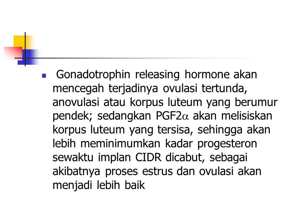 Gonadotrophin releasing hormone akan mencegah terjadinya ovulasi tertunda, anovulasi atau korpus luteum yang berumur pendek; sedangkan PGF2 akan melisiskan korpus luteum yang tersisa, sehingga akan lebih meminimumkan kadar progesteron sewaktu implan CIDR dicabut, sebagai akibatnya proses estrus dan ovulasi akan menjadi lebih baik
