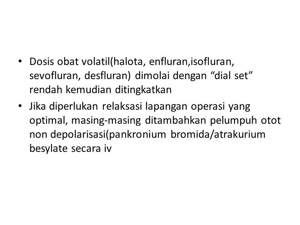 Dosis obat volatil(halota, enfluran,isofluran, sevofluran, desfluran) dimolai dengan dial set rendah kemudian ditingkatkan