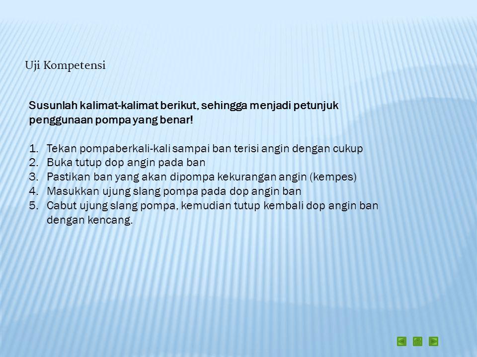 Uji Kompetensi Susunlah kalimat-kalimat berikut, sehingga menjadi petunjuk penggunaan pompa yang benar!