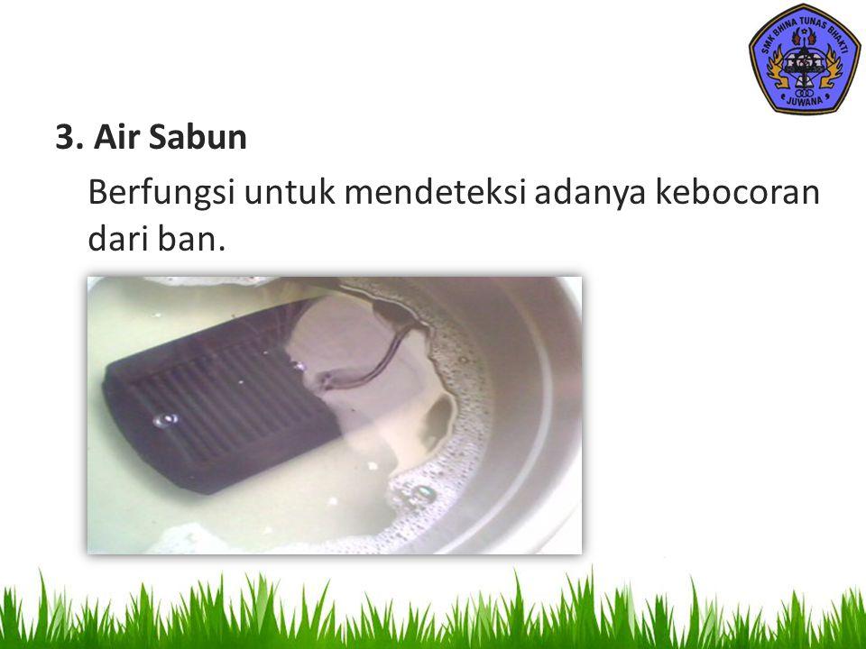 3. Air Sabun Berfungsi untuk mendeteksi adanya kebocoran dari ban.