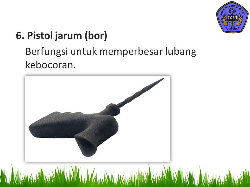 6. Pistol jarum (bor) Berfungsi untuk memperbesar lubang kebocoran.