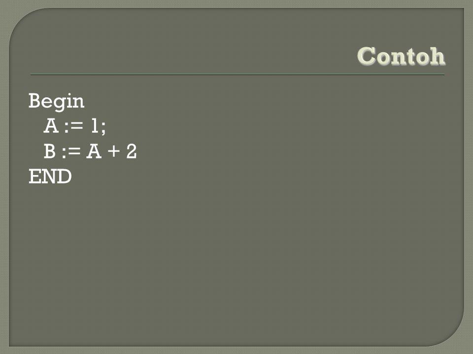 Contoh Begin A := 1; B := A + 2 END