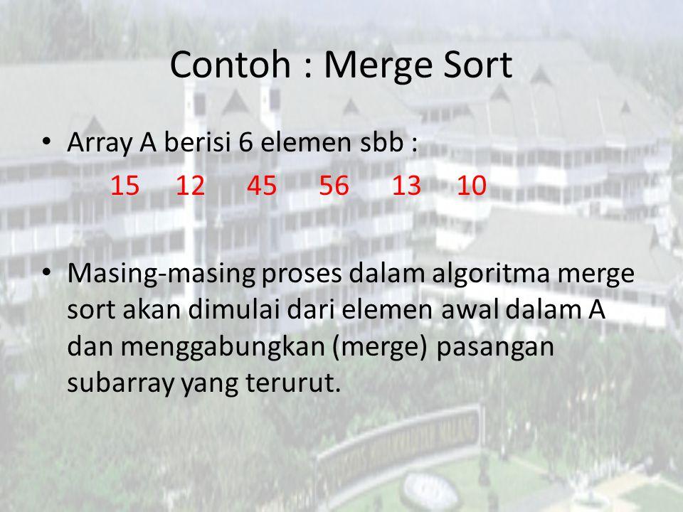 Contoh : Merge Sort Array A berisi 6 elemen sbb : 15 12 45 56 13 10