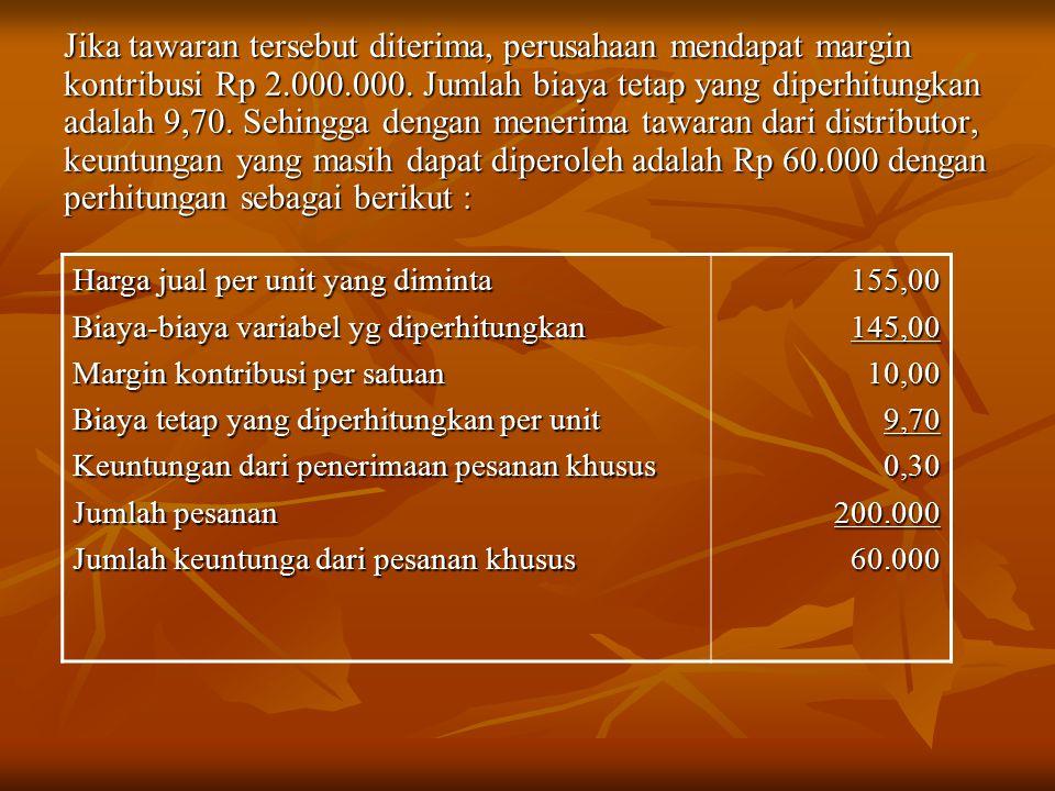 Jika tawaran tersebut diterima, perusahaan mendapat margin kontribusi Rp 2.000.000. Jumlah biaya tetap yang diperhitungkan adalah 9,70. Sehingga dengan menerima tawaran dari distributor, keuntungan yang masih dapat diperoleh adalah Rp 60.000 dengan perhitungan sebagai berikut :