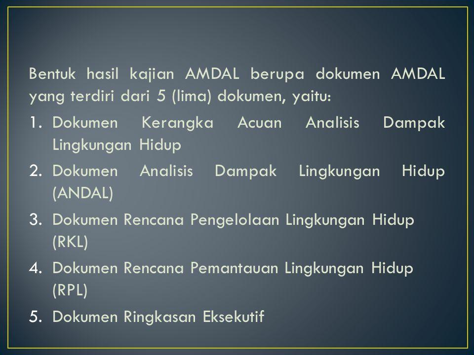 Bentuk hasil kajian AMDAL berupa dokumen AMDAL yang terdiri dari 5 (lima) dokumen, yaitu: