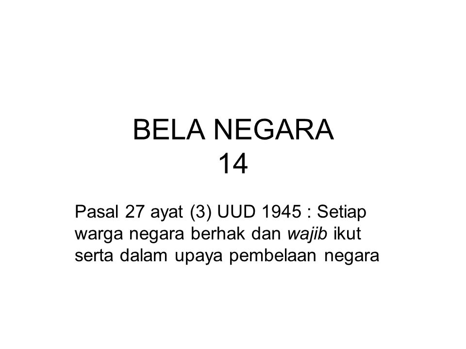 BELA NEGARA 14 Pasal 27 ayat (3) UUD 1945 : Setiap warga negara berhak dan wajib ikut serta dalam upaya pembelaan negara.