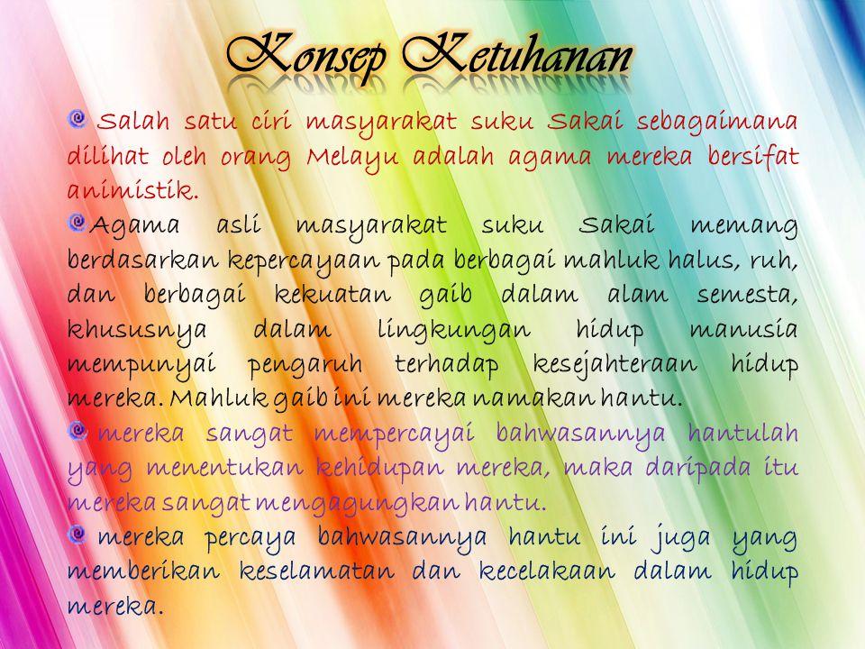 Konsep Ketuhanan Salah satu ciri masyarakat suku Sakai sebagaimana dilihat oleh orang Melayu adalah agama mereka bersifat animistik.