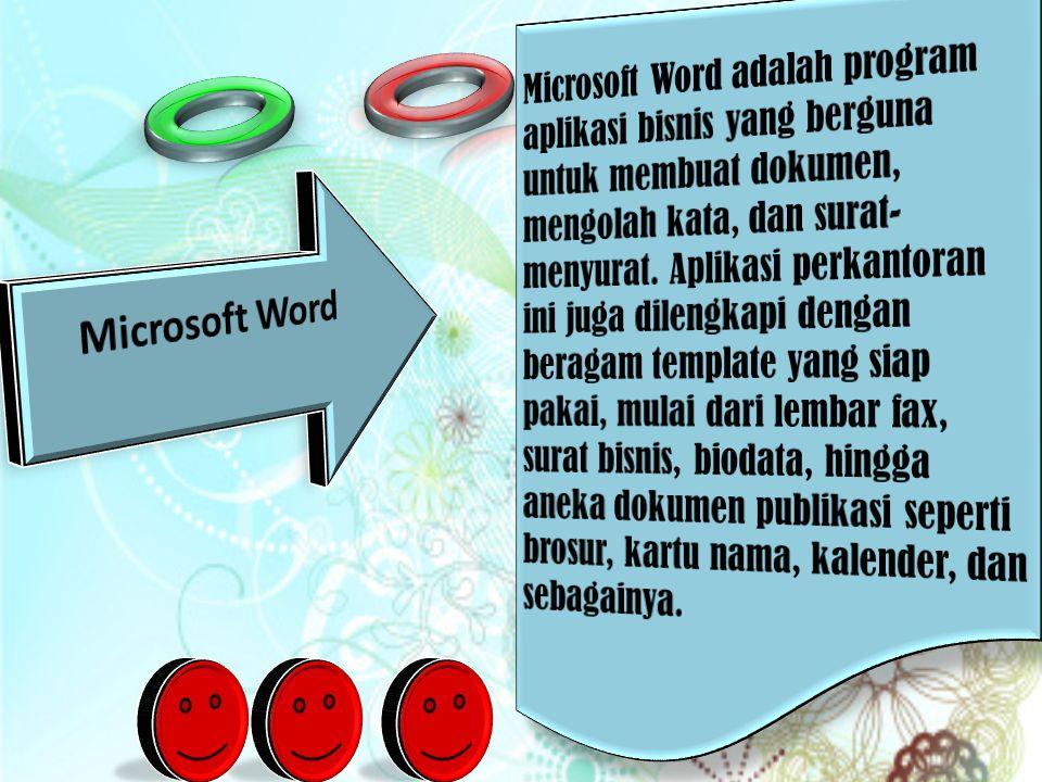 Microsoft Word adalah program aplikasi bisnis yang berguna untuk membuat dokumen, mengolah kata, dan surat-menyurat. Aplikasi perkantoran ini juga dilengkapi dengan beragam template yang siap pakai, mulai dari lembar fax, surat bisnis, biodata, hingga aneka dokumen publikasi seperti brosur, kartu nama, kalender, dan sebagainya.