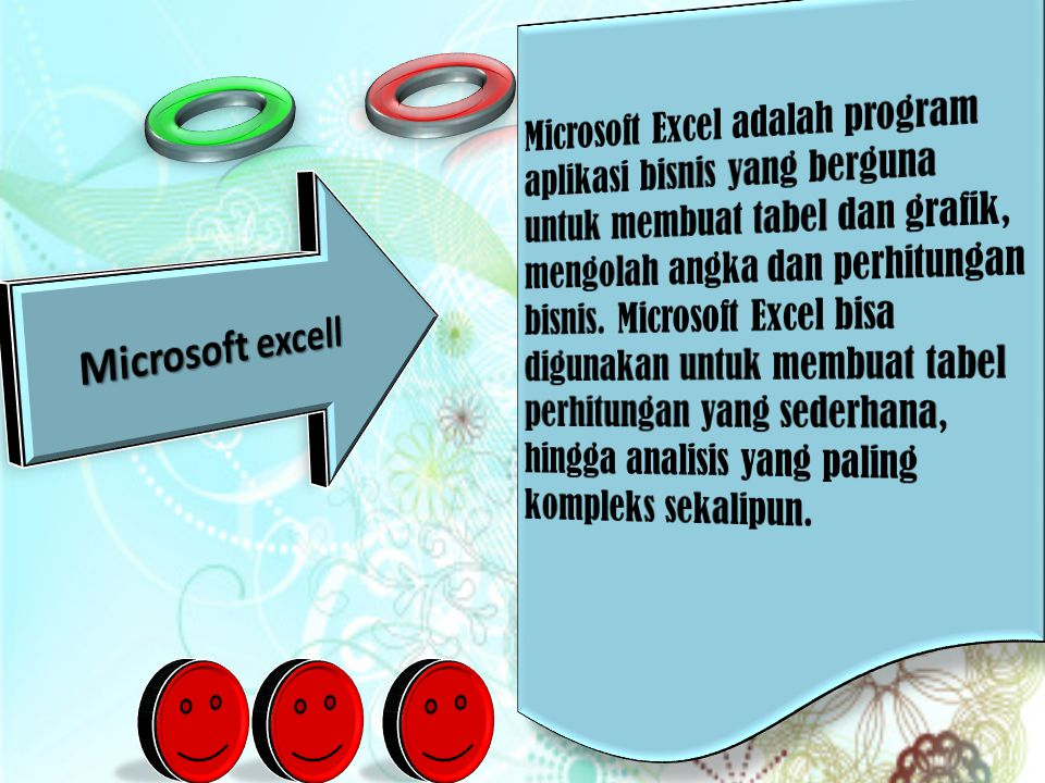 Microsoft Excel adalah program aplikasi bisnis yang berguna untuk membuat tabel dan grafik, mengolah angka dan perhitungan bisnis. Microsoft Excel bisa digunakan untuk membuat tabel perhitungan yang sederhana, hingga analisis yang paling kompleks sekalipun.