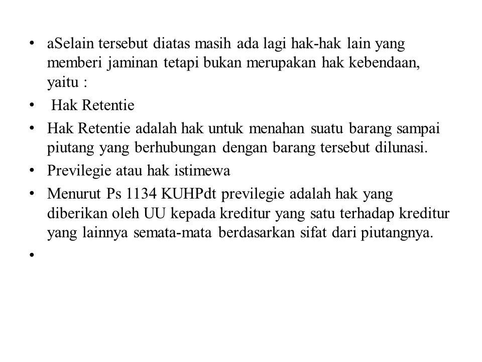 aSelain tersebut diatas masih ada lagi hak-hak lain yang memberi jaminan tetapi bukan merupakan hak kebendaan, yaitu :