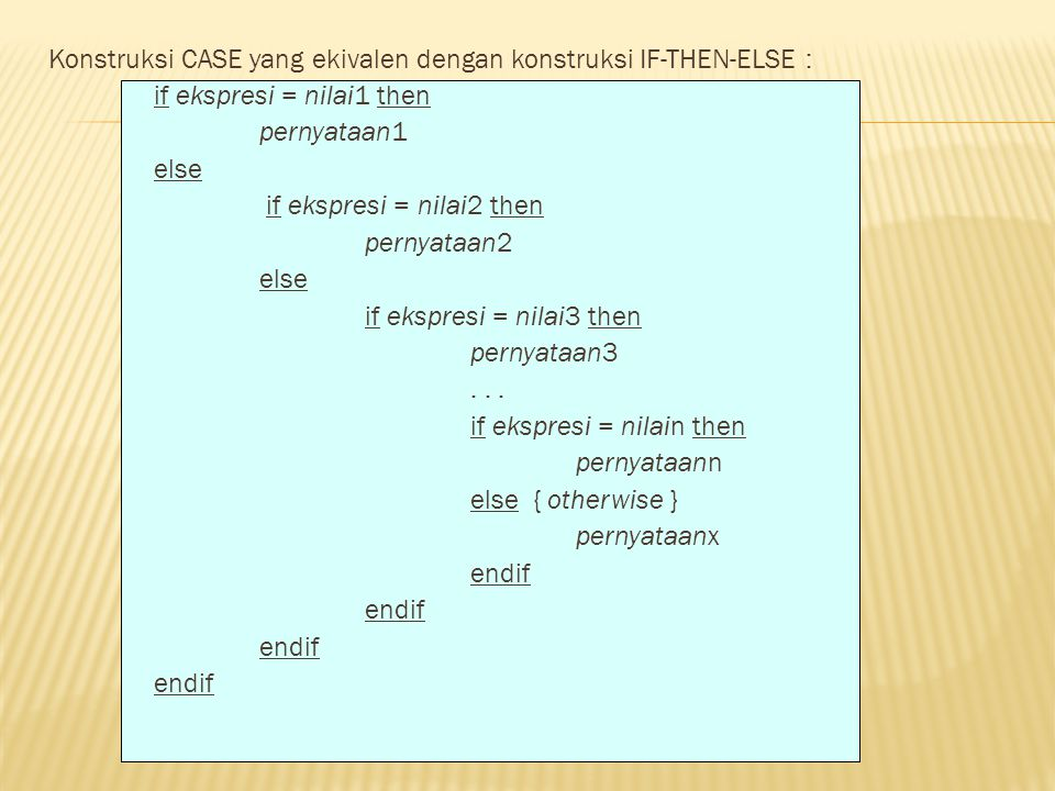 Konstruksi CASE yang ekivalen dengan konstruksi IF-THEN-ELSE : if ekspresi = nilai1 then pernyataan1 else if ekspresi = nilai2 then pernyataan2 if ekspresi = nilai3 then pernyataan3 .