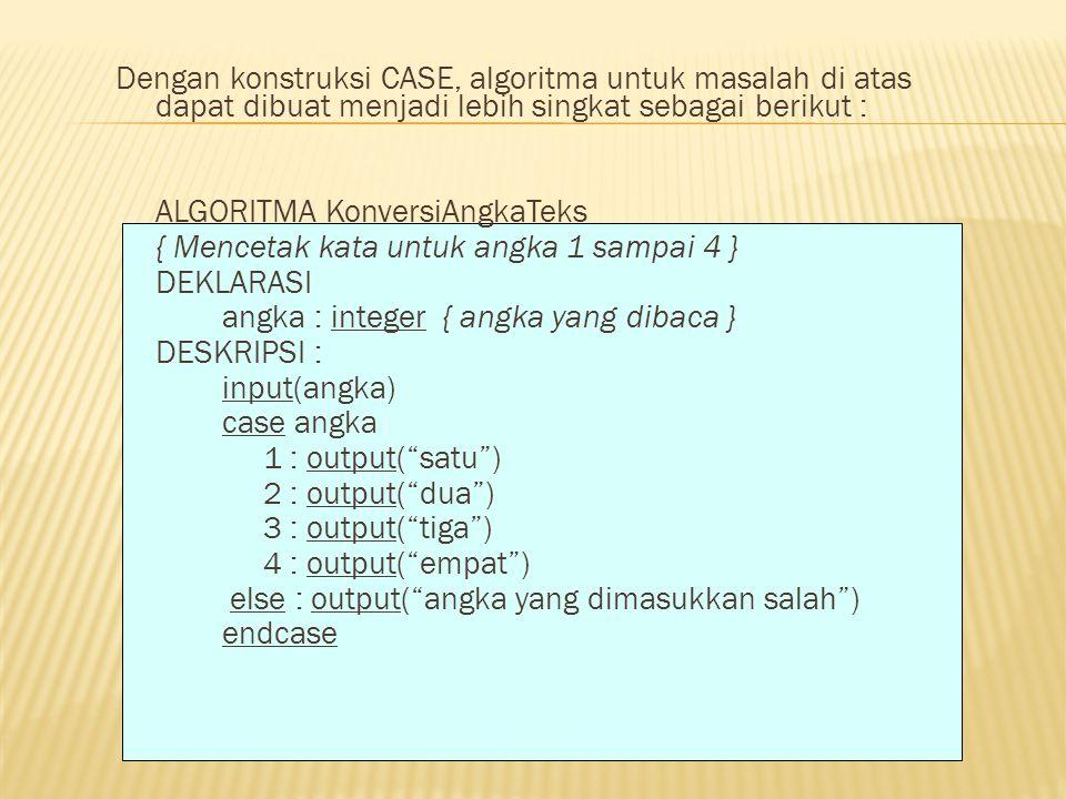 Dengan konstruksi CASE, algoritma untuk masalah di atas dapat dibuat menjadi lebih singkat sebagai berikut : ALGORITMA KonversiAngkaTeks { Mencetak kata untuk angka 1 sampai 4 } DEKLARASI angka : integer { angka yang dibaca } DESKRIPSI : input(angka) case angka 1 : output( satu ) 2 : output( dua ) 3 : output( tiga ) 4 : output( empat ) else : output( angka yang dimasukkan salah ) endcase