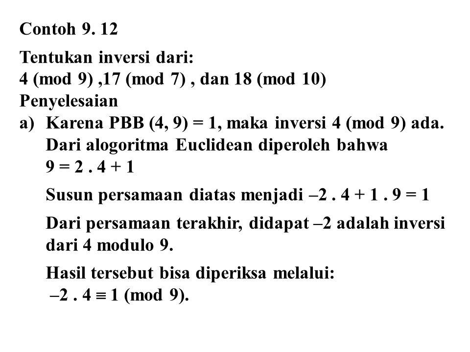 Contoh 9. 12 Tentukan inversi dari: 4 (mod 9) ,17 (mod 7) , dan 18 (mod 10) Penyelesaian. Karena PBB (4, 9) = 1, maka inversi 4 (mod 9) ada.