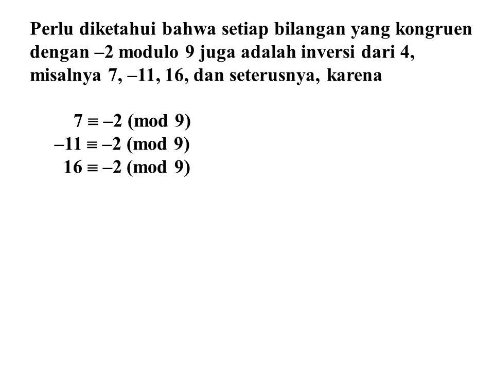 Perlu diketahui bahwa setiap bilangan yang kongruen dengan –2 modulo 9 juga adalah inversi dari 4, misalnya 7, –11, 16, dan seterusnya, karena