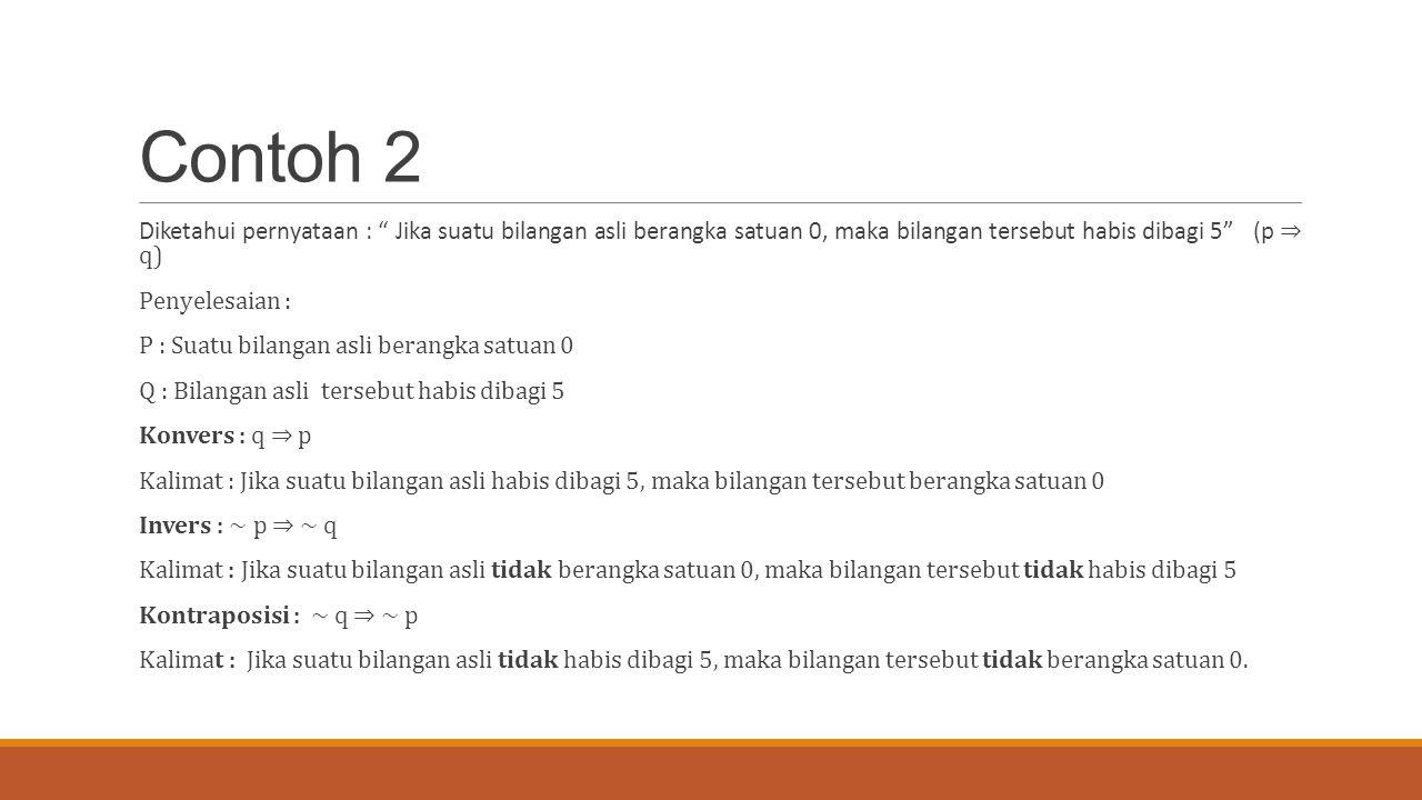 Contoh 2 Diketahui pernyataan : Jika suatu bilangan asli berangka satuan 0, maka bilangan tersebut habis dibagi 5 (p ⇒ q)