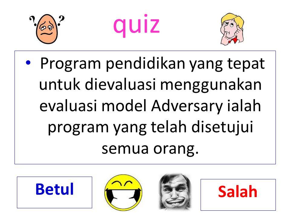 quiz Program pendidikan yang tepat untuk dievaluasi menggunakan evaluasi model Adversary ialah program yang telah disetujui semua orang.