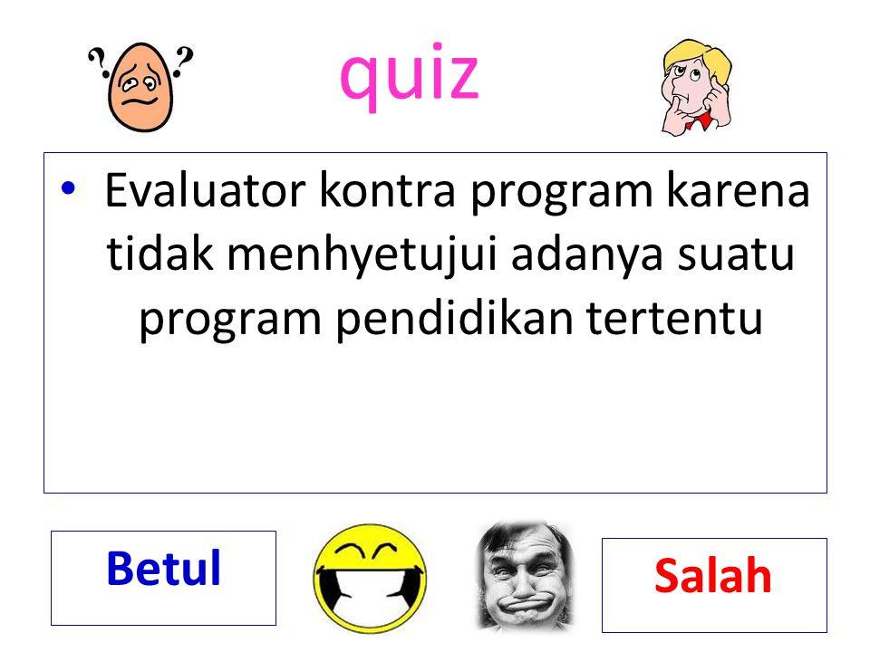 quiz Evaluator kontra program karena tidak menhyetujui adanya suatu program pendidikan tertentu. Betul.