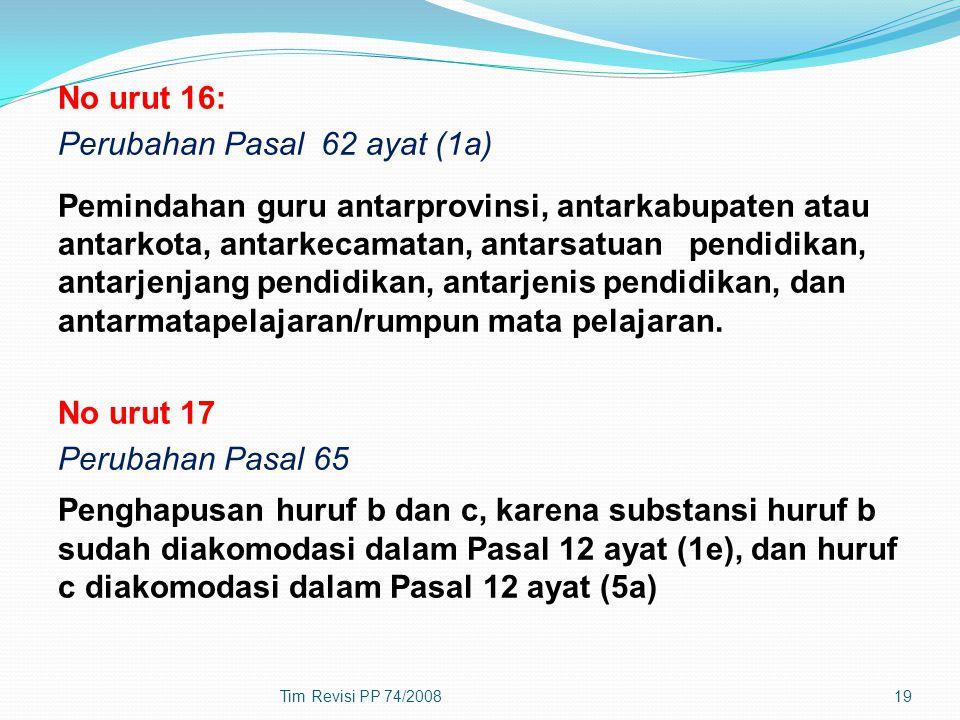 No urut 16: Perubahan Pasal 62 ayat (1a) Pemindahan guru antarprovinsi, antarkabupaten atau antarkota, antarkecamatan, antarsatuan pendidikan, antarjenjang pendidikan, antarjenis pendidikan, dan antarmatapelajaran/rumpun mata pelajaran. No urut 17 Perubahan Pasal 65 Penghapusan huruf b dan c, karena substansi huruf b sudah diakomodasi dalam Pasal 12 ayat (1e), dan huruf c diakomodasi dalam Pasal 12 ayat (5a)