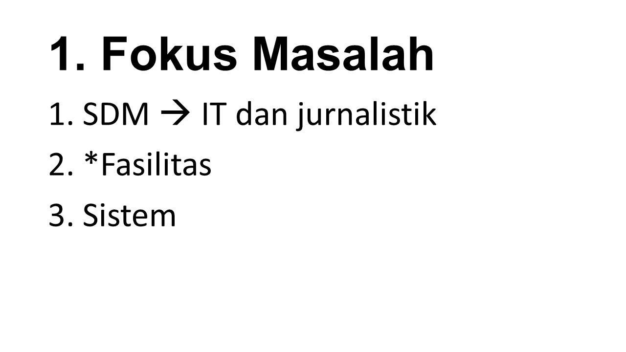1. Fokus Masalah 1. SDM  IT dan jurnalistik 2. *Fasilitas 3. Sistem