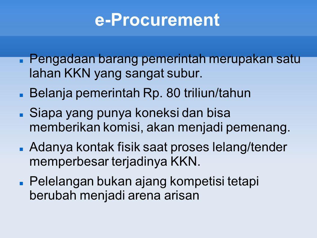 e-Procurement Pengadaan barang pemerintah merupakan satu lahan KKN yang sangat subur. Belanja pemerintah Rp. 80 triliun/tahun.