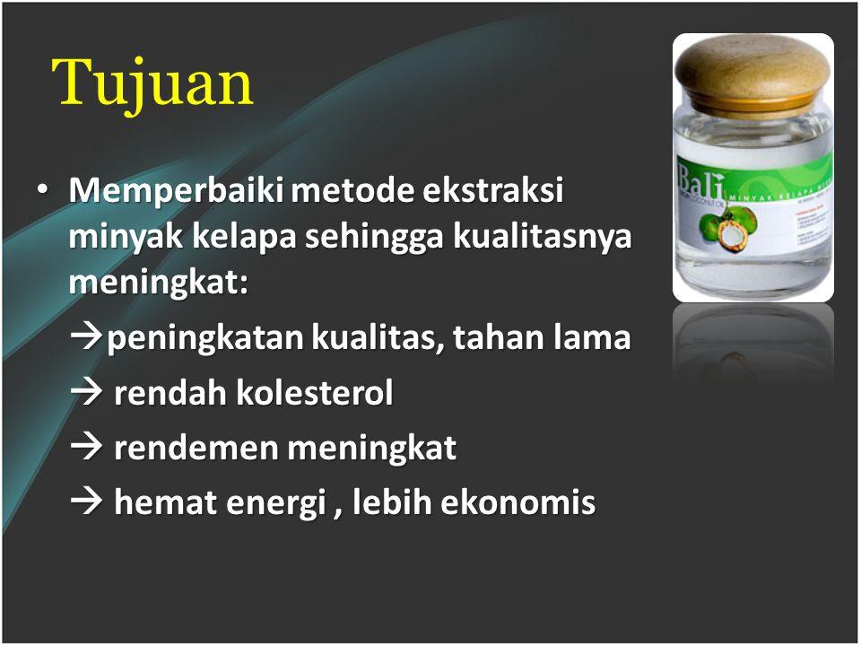 Tujuan Memperbaiki metode ekstraksi minyak kelapa sehingga kualitasnya meningkat: peningkatan kualitas, tahan lama.