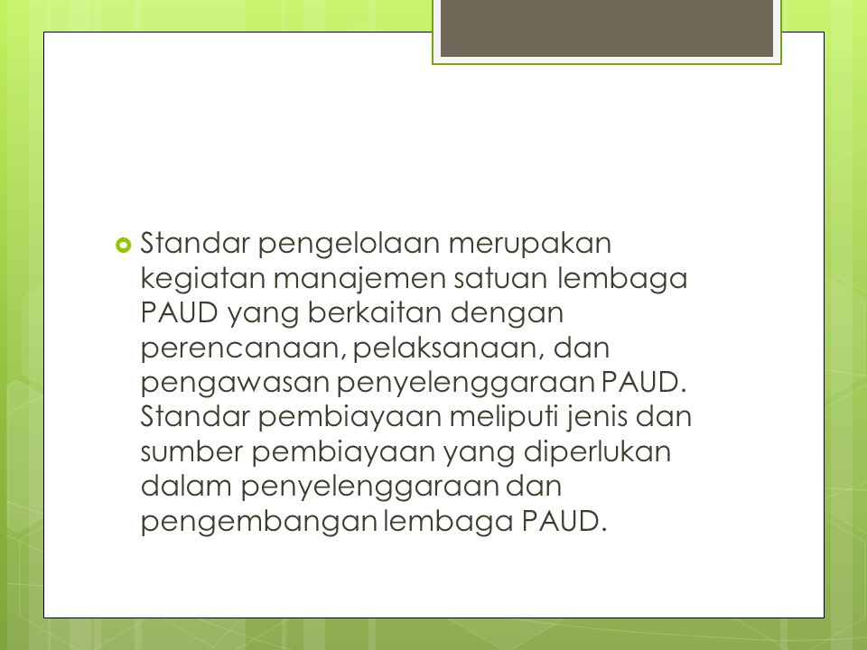 Standar pengelolaan merupakan kegiatan manajemen satuan lembaga PAUD yang berkaitan dengan perencanaan, pelaksanaan, dan pengawasan penyelenggaraan PAUD.