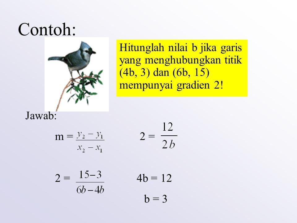 Contoh: Hitunglah nilai b jika garis yang menghubungkan titik (4b, 3) dan (6b, 15) mempunyai gradien 2!