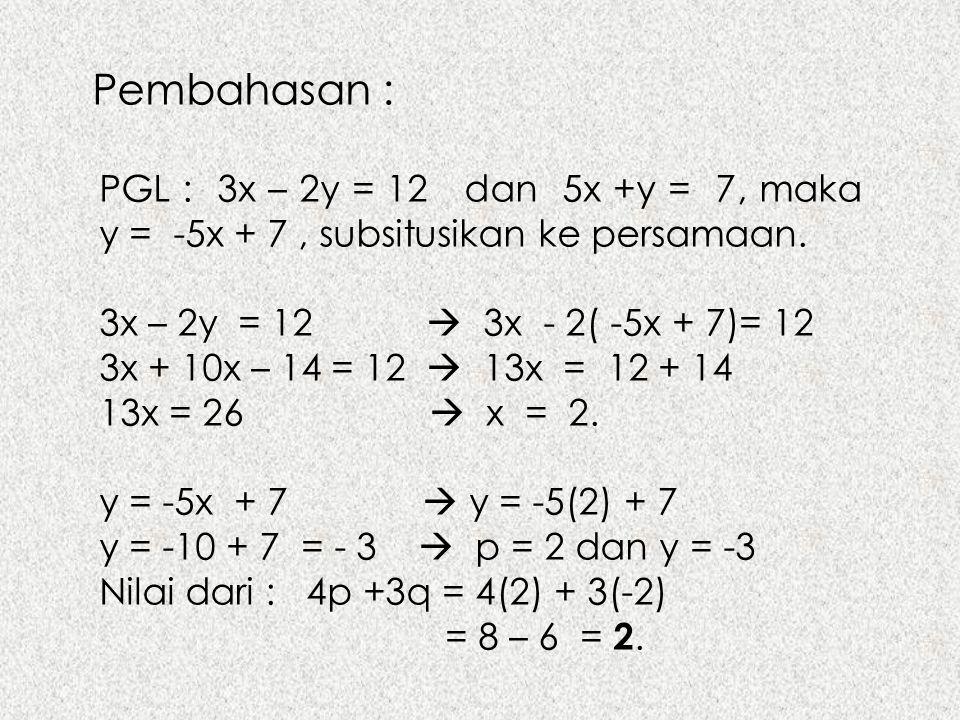 Pembahasan : PGL : 3x – 2y = 12 dan 5x +y = 7, maka y = -5x + 7 , subsitusikan ke persamaan.