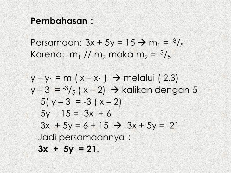 Pembahasan : Persamaan: 3x + 5y = 15  m1 = -3/5. Karena: m1 // m2 maka m2 = -3/5. y – y1 = m ( x – x1 )  melalui ( 2,3)