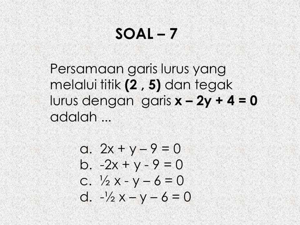 SOAL – 7 Persamaan garis lurus yang melalui titik (2 , 5) dan tegak lurus dengan garis x – 2y + 4 = 0 adalah ...