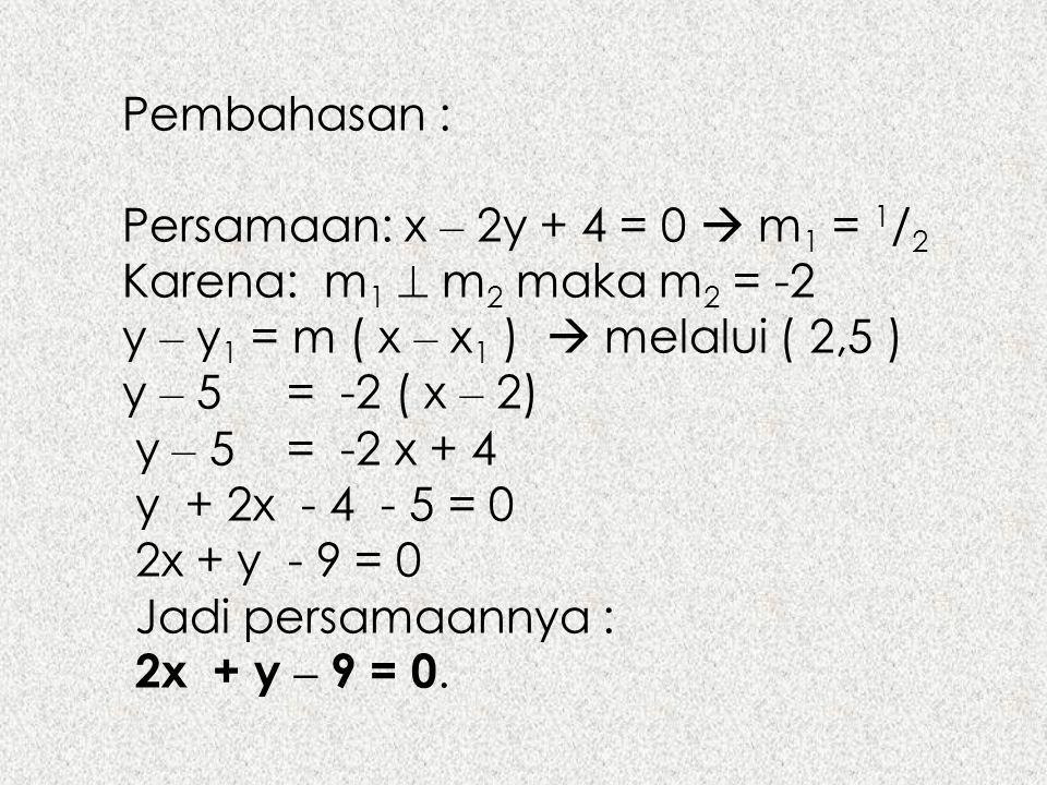Pembahasan : Persamaan: x – 2y + 4 = 0  m1 = 1/2. Karena: m1  m2 maka m2 = -2. y – y1 = m ( x – x1 )  melalui ( 2,5 )