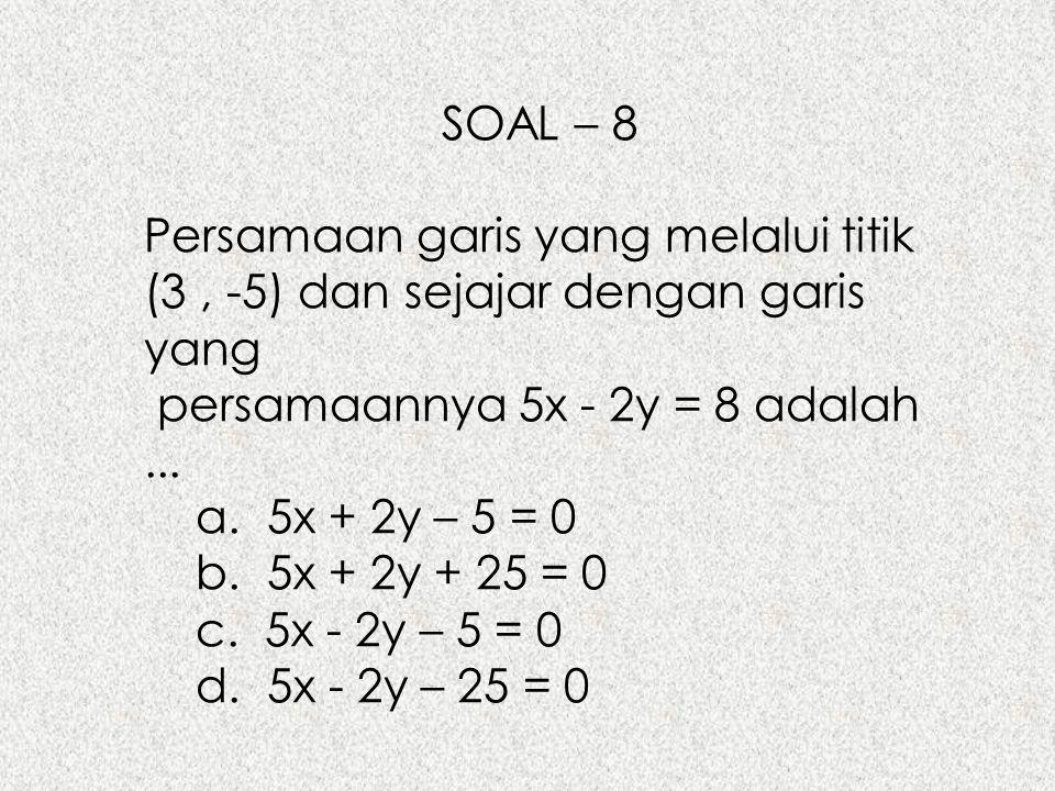 SOAL – 8 Persamaan garis yang melalui titik (3 , -5) dan sejajar dengan garis yang. persamaannya 5x - 2y = 8 adalah ...