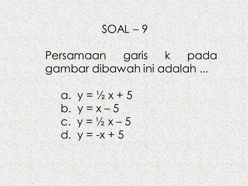SOAL – 9 Persamaan garis k pada gambar dibawah ini adalah ... a. y = ½ x + 5. b. y = x – 5. c. y = ½ x – 5.