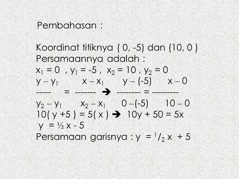 Pembahasan : Koordinat titiknya ( 0, -5) dan (10, 0 ) Persamaannya adalah : x1 = 0 , y1 = -5 , x2 = 10 , y2 = 0.