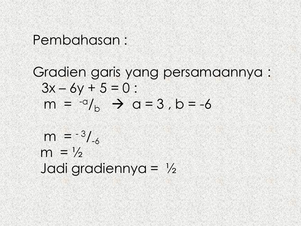 Pembahasan : Gradien garis yang persamaannya : 3x – 6y + 5 = 0 : m = -a/b  a = 3 , b = -6.