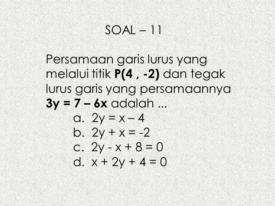 SOAL – 11 Persamaan garis lurus yang melalui titik P(4 , -2) dan tegak lurus garis yang persamaannya 3y = 7 – 6x adalah ...