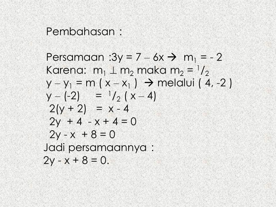 Pembahasan : Persamaan :3y = 7 – 6x  m1 = - 2. Karena: m1  m2 maka m2 = 1/2. y – y1 = m ( x – x1 )  melalui ( 4, -2 )